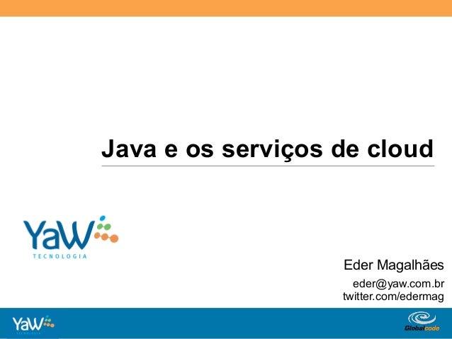 Java e os serviços de cloud                              Eder Magalhães                               eder@yaw.com.br   ...