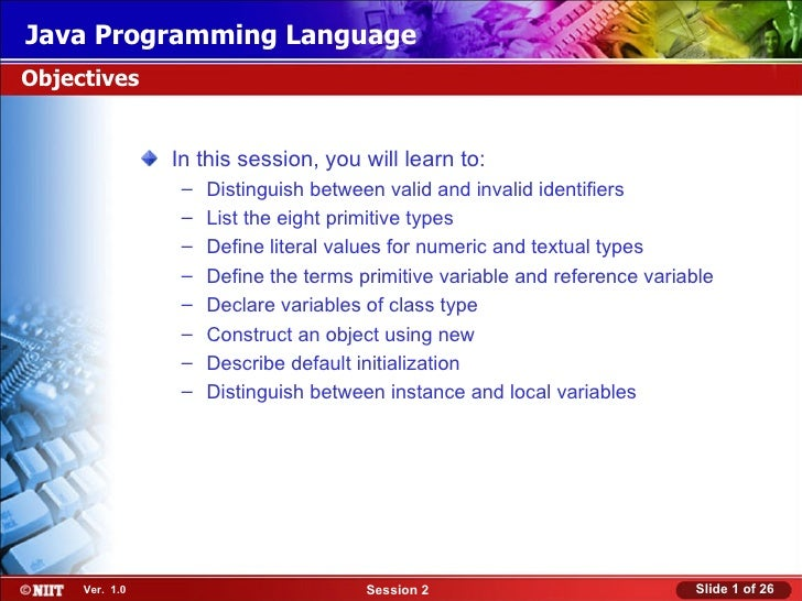 Java Programming LanguageObjectives                In this session, you will learn to:                 –   Distinguish bet...