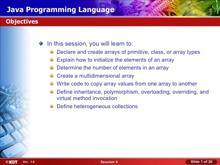 Java Programming LanguageObjectives                In this session, you will learn to:                   Declare and creat...