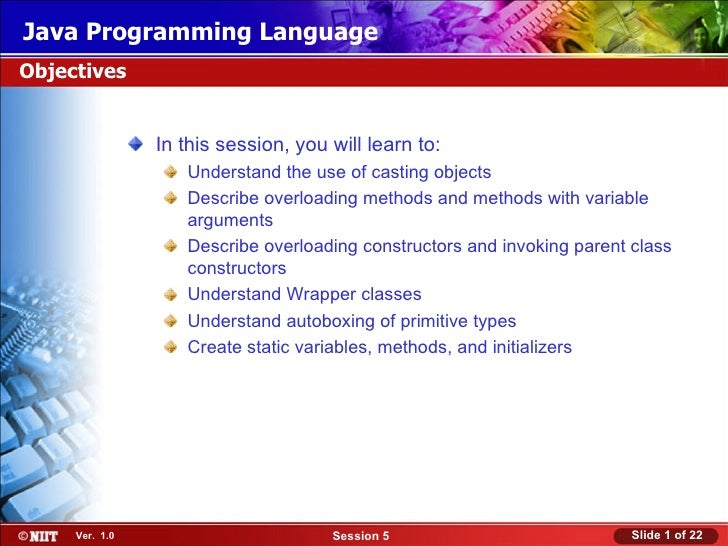 Java Programming LanguageObjectives                In this session, you will learn to:                   Understand the us...