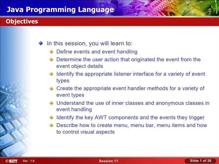 Java Programming LanguageObjectives                In this session, you will learn to:                   Define events and...