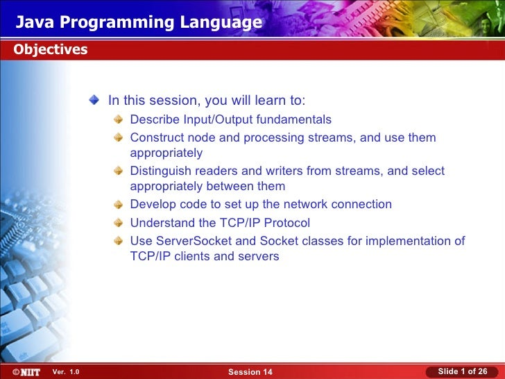 Java Programming LanguageObjectives                In this session, you will learn to:                   Describe Input/Ou...