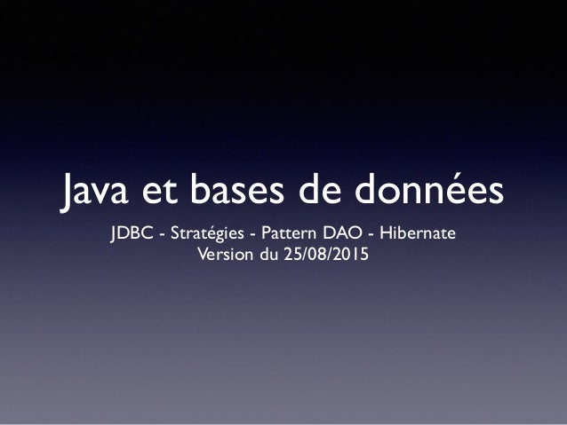 Java et bases de données JDBC - Stratégies - Pattern DAO - Hibernate Version du 25/08/2015
