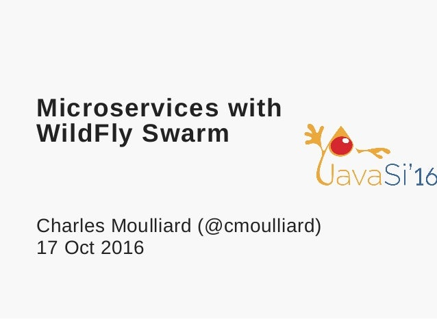 Microservices with WildFly Swarm Charles Moulliard (@cmoulliard) 17 Oct 2016