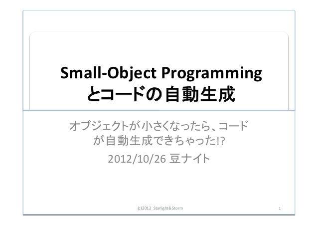 Small-‐Object Programming   とコードの自動生成 オブジェクトが小さくなったら、コード   が自動生成できちゃった!?      2012/10/26 豆ナイト            (c)201...