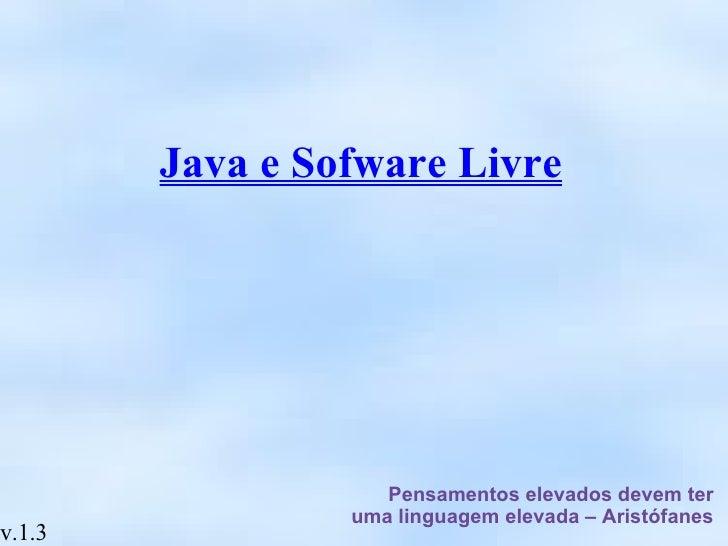 Java e Sofware Livre Pensamentos elevados devem ter uma linguagem elevada – Aristófanes v.1.3