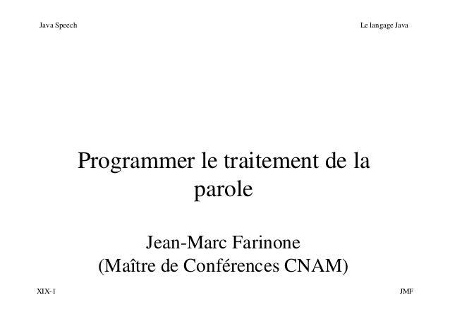 XIX-1 JMF Java Speech Le langage Java Programmer le traitement de la parole Jean-Marc Farinone (Maître de Conférences CNAM)