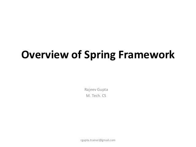 Overview of Spring Framework            Rajeev Gupta             M. Tech. CS          rgupta.trainer@gmail.com