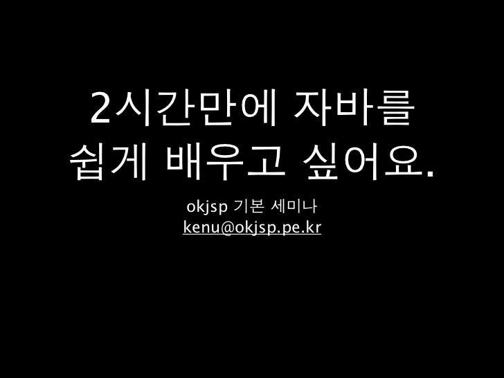 2시간만에 자바를쉽게 배우고 싶어요.   okjsp 기본 세미나   kenu@okjsp.pe.kr
