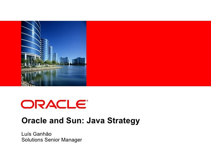 Oracle and Sun: Java Strategy Luís Ganhão Solutions Senior Manager