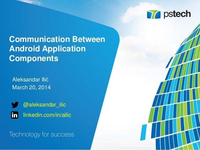 Communication Between Android Application Components Aleksandar Ilić March 20, 2014 @aleksandar_ilic linkedin.com/in/ailic