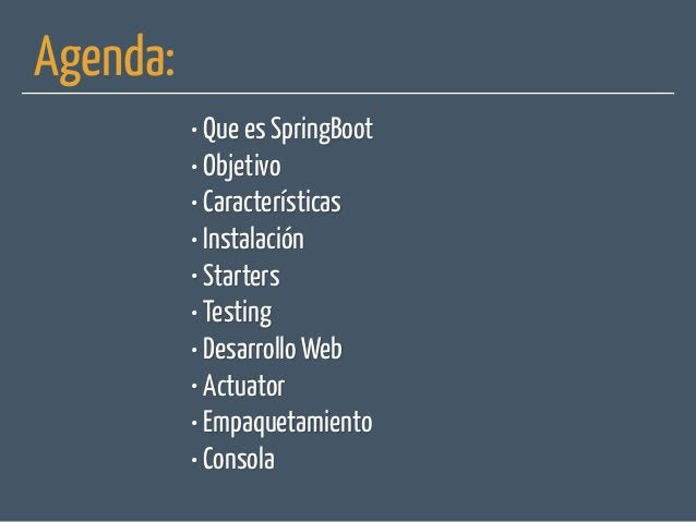 Agenda: • Que es SpringBoot • Objetivo • Características • Instalación • Starters • Testing • Desarrollo Web • Actuator • ...