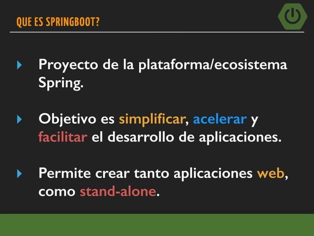 QUE ES SPRINGBOOT? ▸ Proyecto de la plataforma/ecosistema Spring. ▸ Objetivo es simplificar, acelerar y facilitar el desarr...