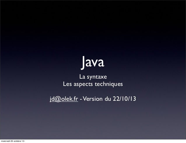 Java La syntaxe Les aspects techniques jd@olek.fr - Version du 22/10/13  mercredi 23 octobre 13