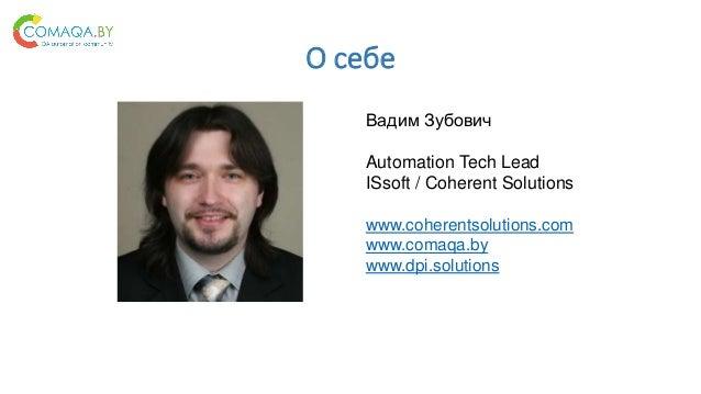 О себе Вадим Зубович Automation Tech Lead ISsoft / Coherent Solutions www.coherentsolutions.com www.comaqa.by www.dpi.solu...