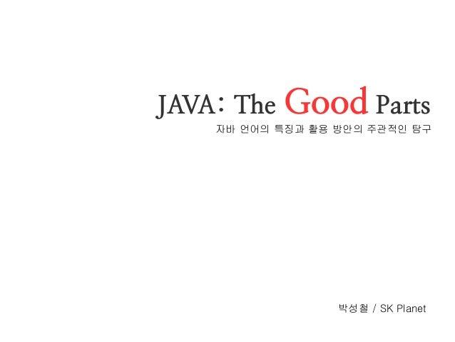JAVA: The Good Parts  자바 언어의 특징과 활용 방안의 주관적인 탐구  박성철 / SK Planet