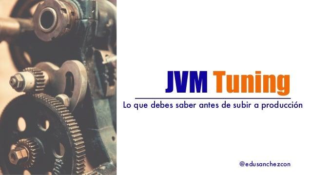 JVM Tuning Lo que debes saber antes de subir a producción @edusanchezcon