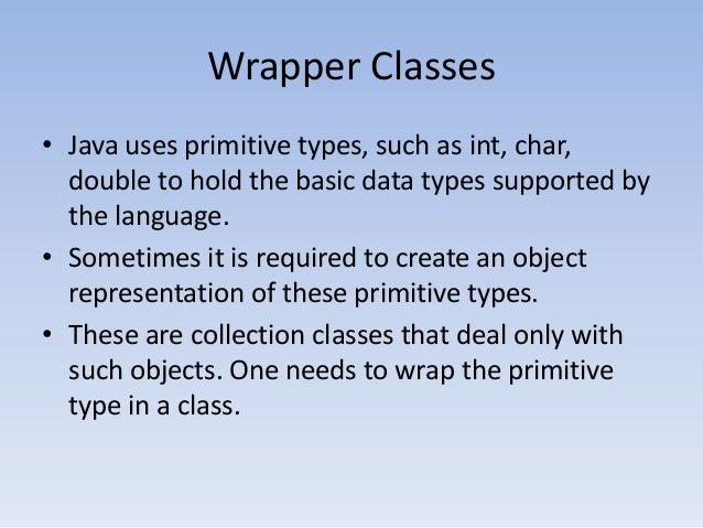 Wrapper Classes • Java uses primitive types, such as int, char, double to hold the basic data types supported by the langu...
