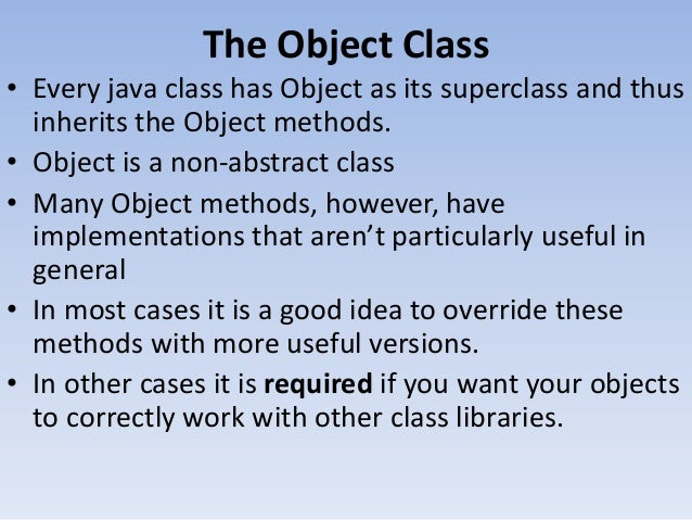 The Object Class • Every java class has Object as its superclass and thus inherits the Object methods. • Object is a non-a...