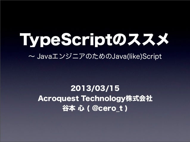 TypeScriptのススメ∼ JavaエンジニアのためのJava(like)Script         2013/03/15  Acroquest Technology株式会社       谷本 心 ( @cero_t )