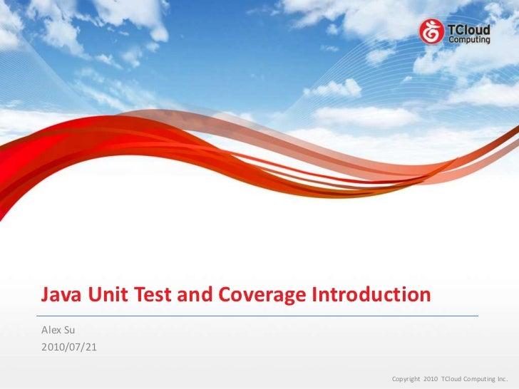 Java Unit Test and Coverage IntroductionAlex Su2010/07/21                                   Copyright 2010 TCloud Computin...
