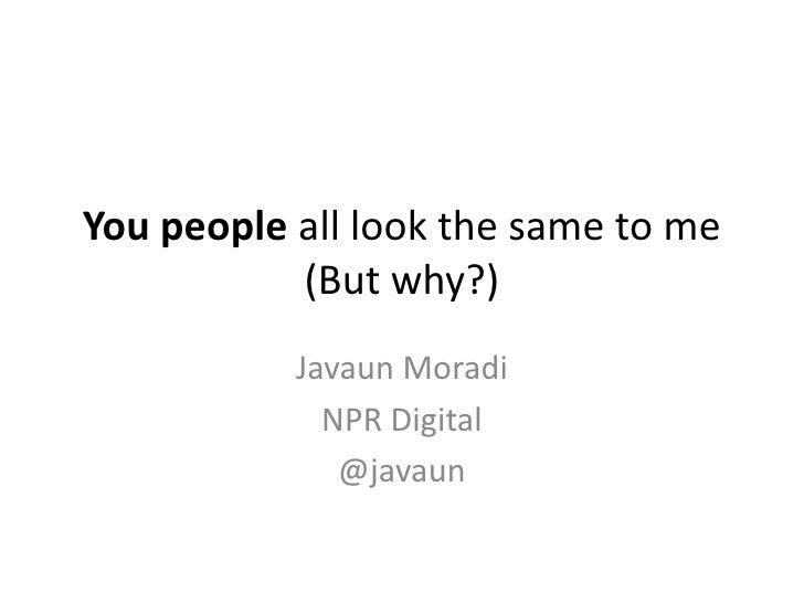 You people all look the same to me           (But why?)           Javaun Moradi             NPR Digital              @javaun