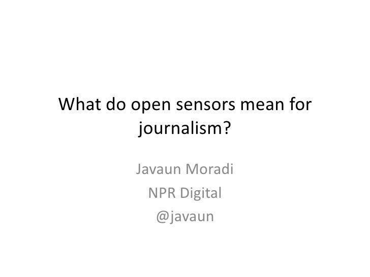 What do open sensors mean for         journalism?        Javaun Moradi          NPR Digital           @javaun