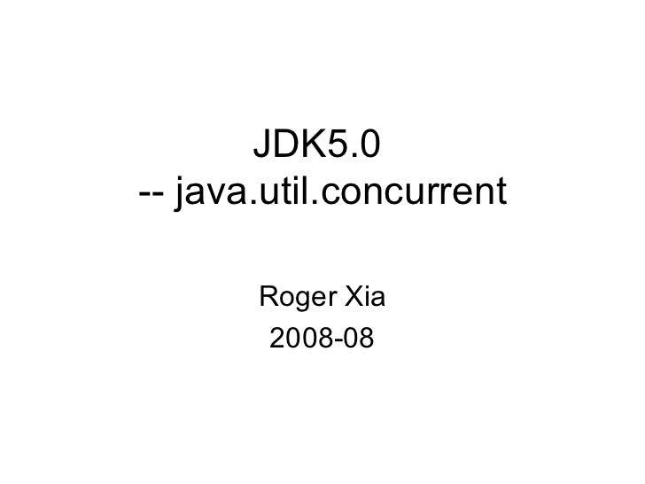 JDK5.0  -- java.util.concurrent Roger Xia 2008-08