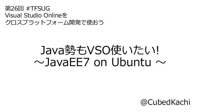 Java勢もVSO使いたい! ~JavaEE7 on Ubuntu ~ @CubedKachi 第26回 #TFSUG Visual Studio Onlineを クロスプラットフォーム開発で使おう