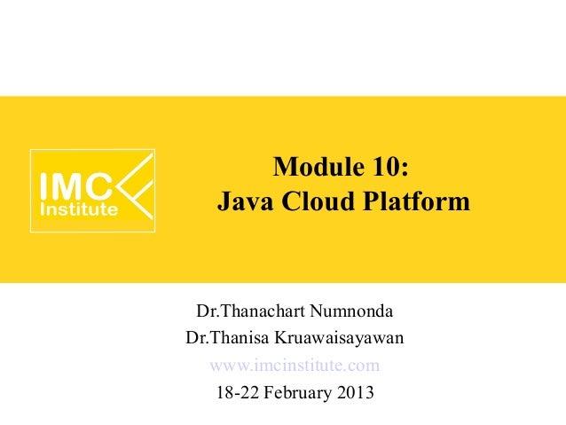 Module 10:   Java Cloud Platform Dr.Thanachart NumnondaDr.Thanisa Kruawaisayawan   www.imcinstitute.com   18-22 February 2...