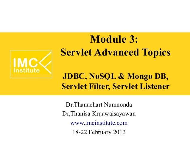 Module 3:Servlet Advanced TopicsJDBC, NoSQL & Mongo DB,Servlet Filter, Servlet Listener Dr.Thanachart NumnondaDr,Thanisa K...