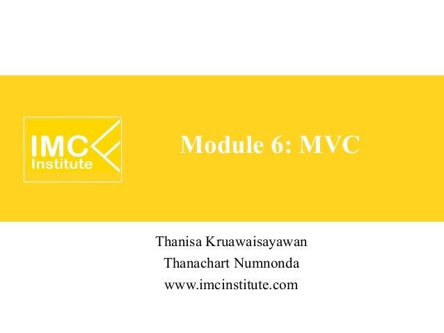 Module 6: MVCThanisa Kruawaisayawan Thanachart Numnonda www.imcinstitute.com