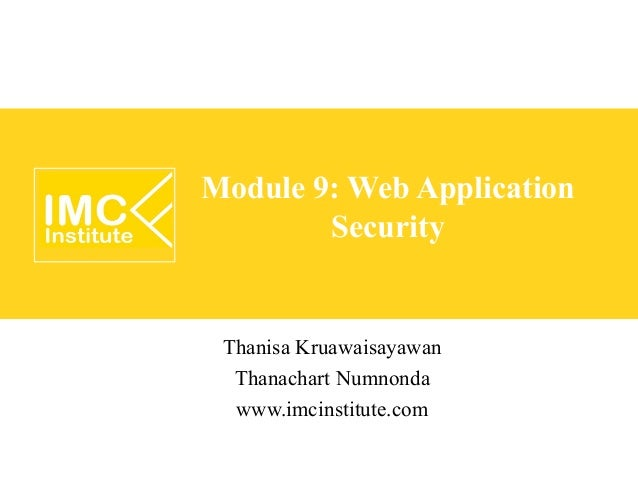 Module 9: Web Application        Security Thanisa Kruawaisayawan  Thanachart Numnonda  www.imcinstitute.com