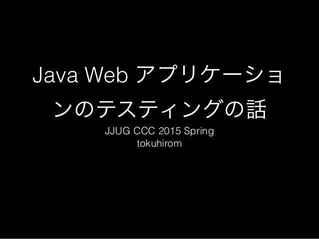 Java Web アプリケーショ ンのテスティングの話 JJUG CCC 2015 Spring tokuhirom
