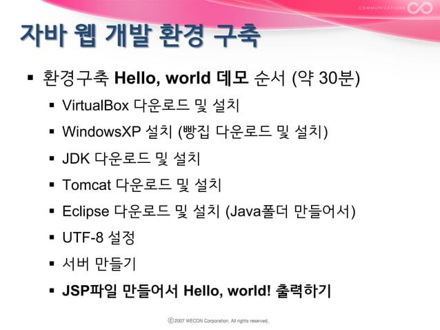 § 환경구축 Hello, world 데모 순서 (약 30분) § VirtualBox 다운로드 및 설치 § WindowsXP 설치 (빵집 다운로드 및 설치) § JDK 다운로드 및 설치 § Tomcat ...