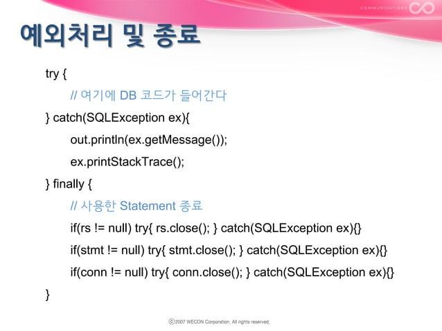 try { // 여기에 DB 코드가 들어간다 } catch(SQLException ex){ out.println(ex.getMessage()); ex.printStackTrace(); } finally { // 사용한 ...