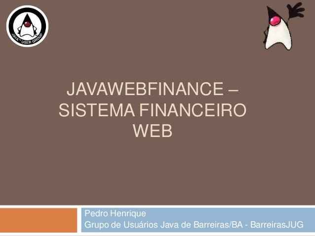 JAVAWEBFINANCE –SISTEMA FINANCEIROWEBPedro HenriqueGrupo de Usuários Java de Barreiras/BA - BarreirasJUG