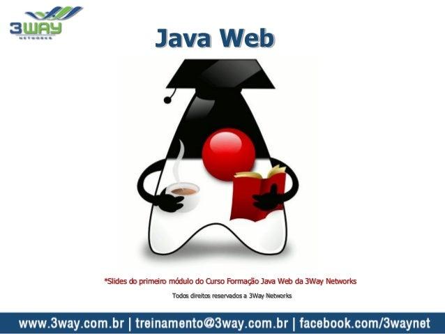Java Web *Slides do primeiro módulo do Curso Formação Java Web da 3Way Networks Todos direitos reservados a 3Way Networks