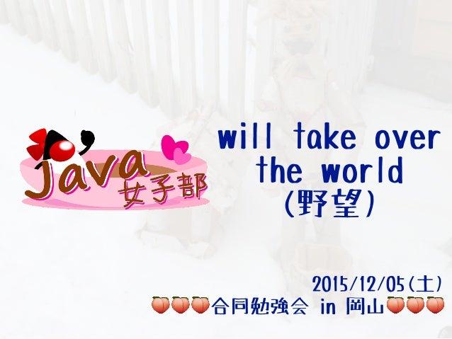 will take over the world (野望) 2015/12/05(土) 🍑🍑🍑合同勉強会 in 岡山🍑🍑🍑
