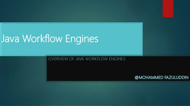 Java Workflow Engines OVERVIEW OF JAVA WORKFLOW ENGINES @MOHAMMED FAZULUDDIN