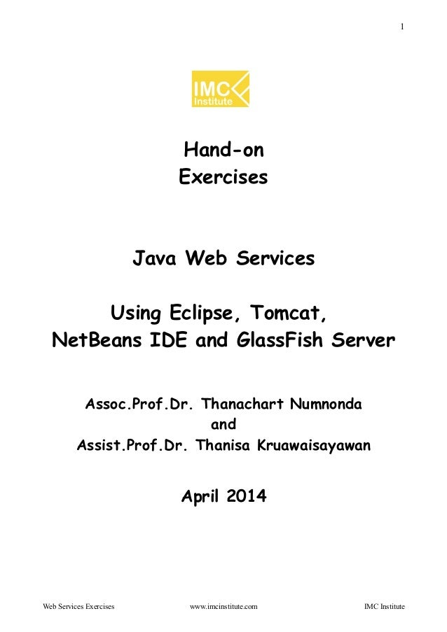 1 Hand-on Exercises Java Web Services Using Eclipse, Tomcat, NetBeans IDE and GlassFish Server Assoc.Prof.Dr. Thanachart N...