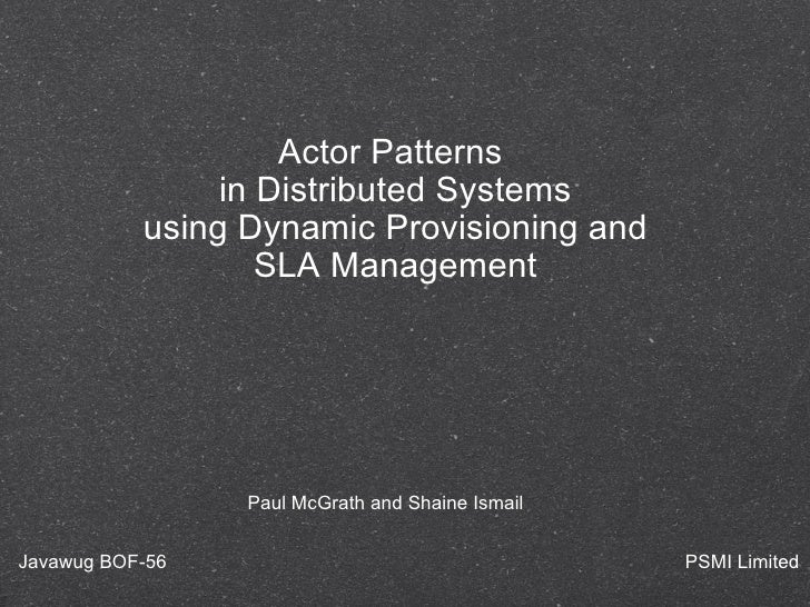 Actor Patterns  in Distributed Systems using Dynamic Provisioning and SLA Management Paul McGrath and Shaine Ismail Javawu...
