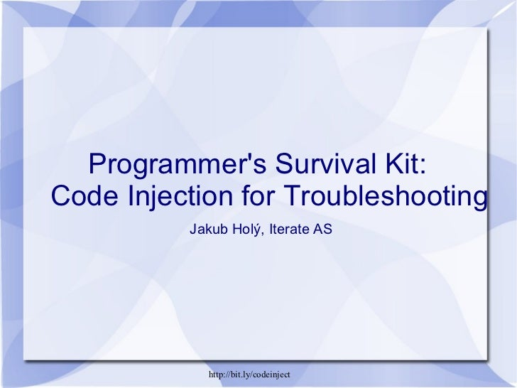 Programmer's Survival Kit:  Code Injection for Troubleshooting   Jakub Holý, Iterate AS http://bit.ly/codeinject