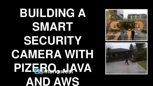BUILDING A SMART SECURITY CAMERA WITH PIZERO, JAVA AND AWS @markawest