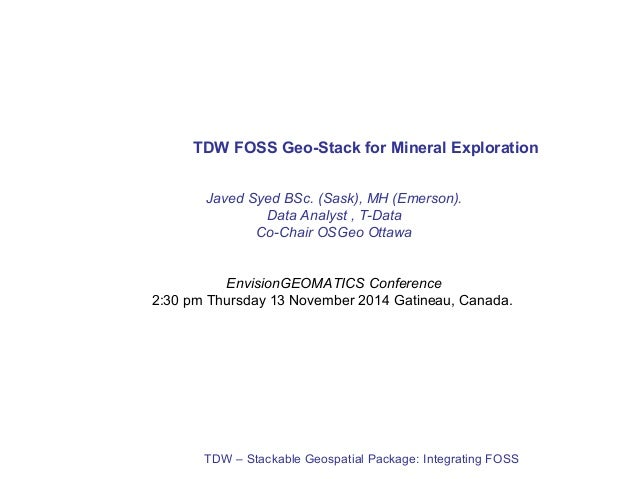 TDW FOSS Geo-Stack for Mineral Exploration  Javed Syed BSc. (Sask), MH (Emerson).  Data Analyst , T-Data  Co-Chair OSGeo O...