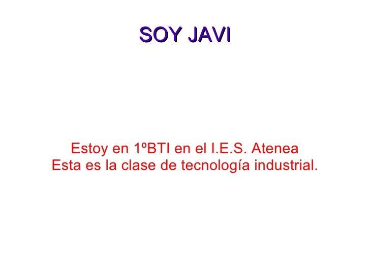 SOY JAVI Estoy en 1ºBTI en el I.E.S. Atenea Esta es la clase de tecnología industrial.