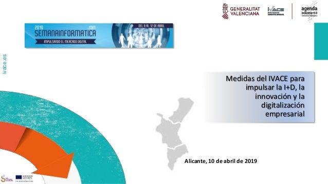 ivace.es Medidas del IVACE para impulsar la I+D, la innovación y la digitalización empresarial Alicante, 10 de abril de 20...