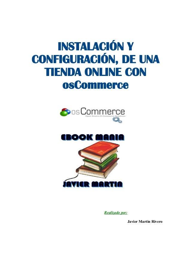 INSTALACIÓN Y CONFIGURACIÓN, DE UNA TIENDA ONLINE CON osCommerce  Realizado por: Javier Martin Rivero
