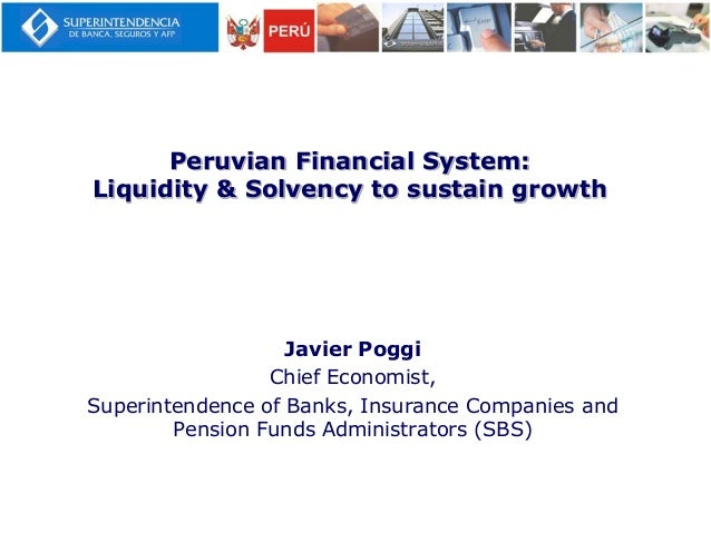Peruvian Financial System:Liquidity & Solvency to sustain growthJavier PoggiChief Economist,Superintendence of Banks, Insu...