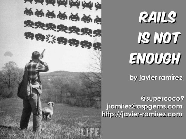 RailsRails is notis not EnoughEnough by javier ramírezby javier ramírez @supercoco9@supercoco9 jramirez@aspgems.comjramire...